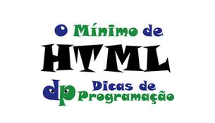 O mínimo de HTML que você TEM que saber!